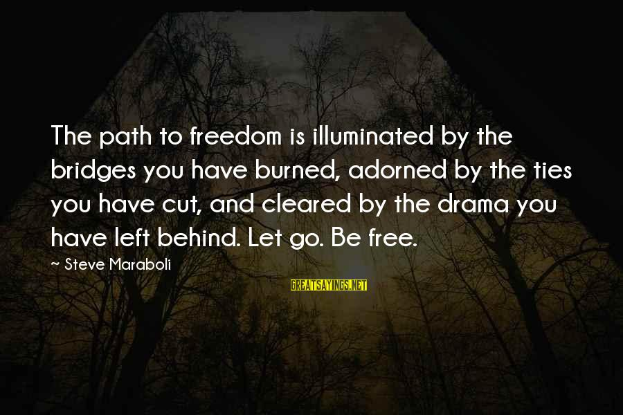 The Path To Happiness Sayings By Steve Maraboli: The path to freedom is illuminated by the bridges you have burned, adorned by the