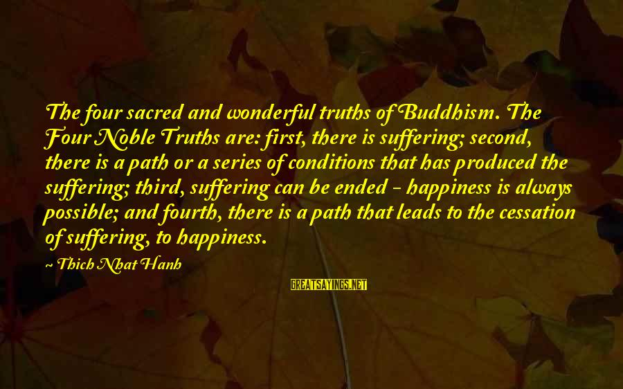 The Path To Happiness Sayings By Thich Nhat Hanh: The four sacred and wonderful truths of Buddhism. The Four Noble Truths are: first, there