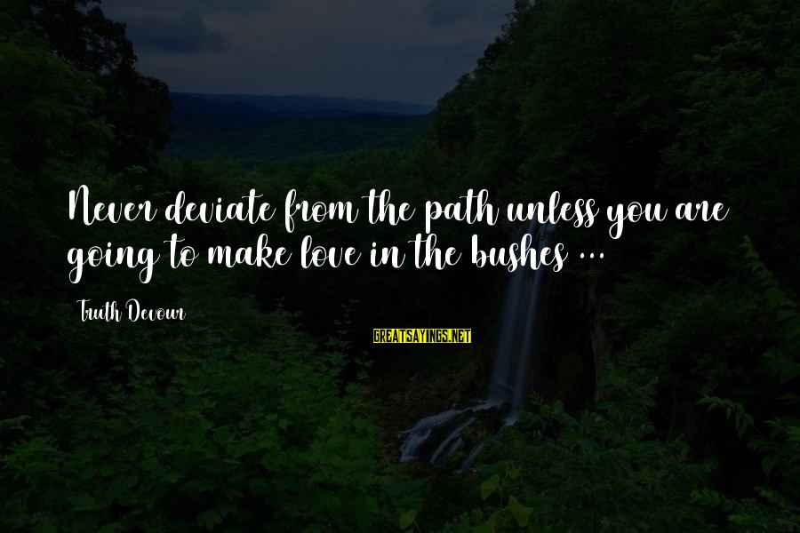 The Path To Happiness Sayings By Truth Devour: Never deviate from the path unless you are going to make love in the bushes