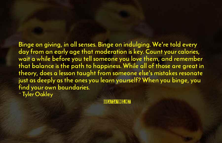 The Path To Happiness Sayings By Tyler Oakley: Binge on giving, in all senses. Binge on indulging. We're told every day from an