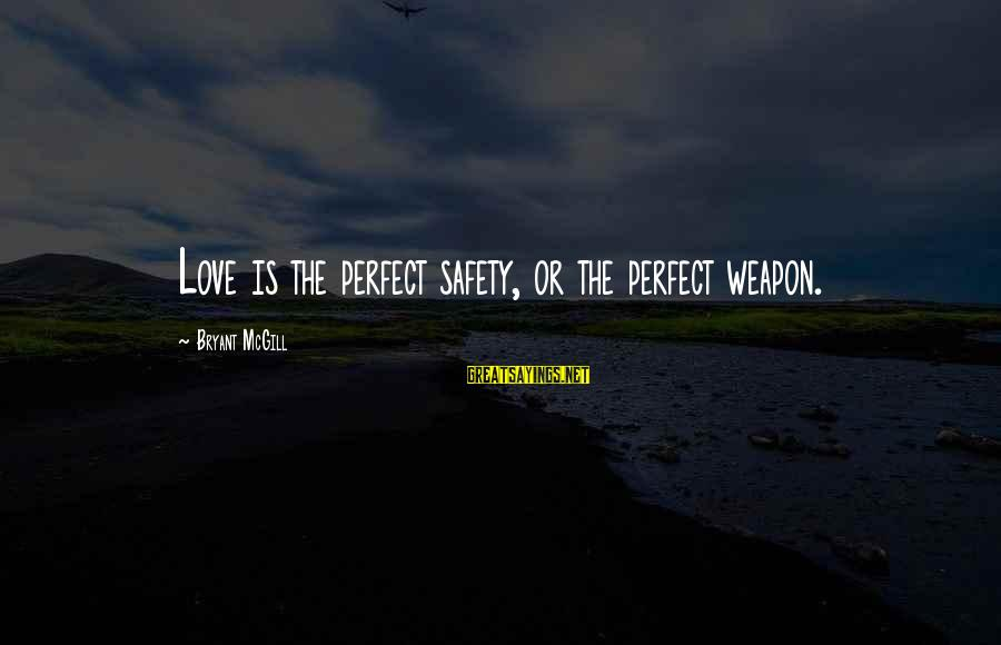 The Perfect Weapon Sayings By Bryant McGill: Love is the perfect safety, or the perfect weapon.