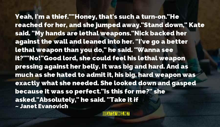 "The Perfect Weapon Sayings By Janet Evanovich: Yeah, I'm a thief.""""Honey, that's such a turn-on.""He reached for her, and she jumped away.""Stand"
