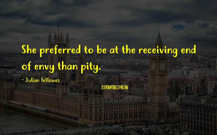 The Perfect Weapon Sayings By Julian Fellowes: She preferred to be at the receiving end of envy than pity.