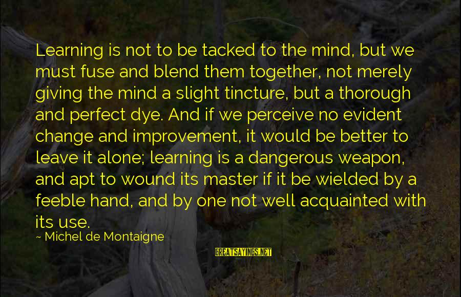 The Perfect Weapon Sayings By Michel De Montaigne: Learning is not to be tacked to the mind, but we must fuse and blend