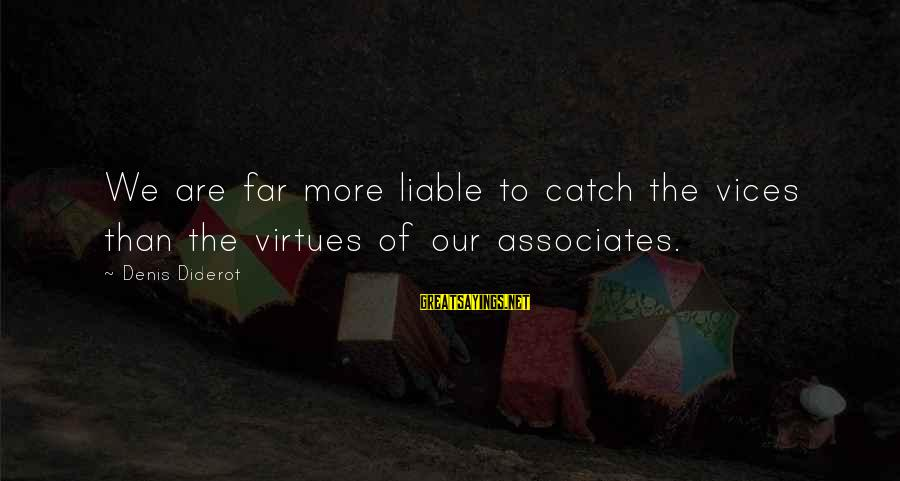 The Poconos Sayings By Denis Diderot: We are far more liable to catch the vices than the virtues of our associates.