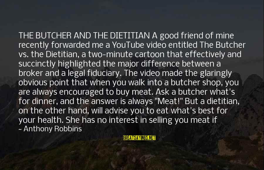 The Power Broker Sayings By Anthony Robbins: THE BUTCHER AND THE DIETITIAN A good friend of mine recently forwarded me a YouTube