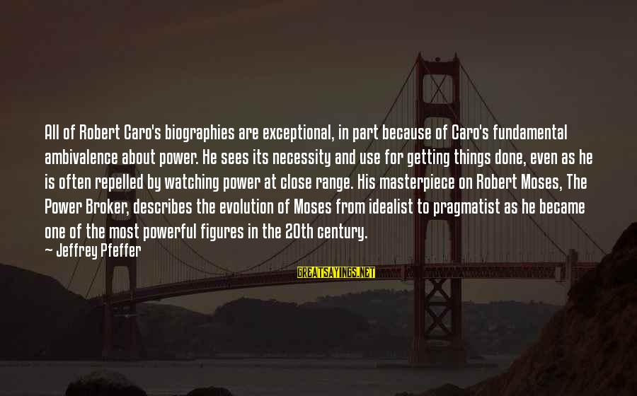 The Power Broker Sayings By Jeffrey Pfeffer: All of Robert Caro's biographies are exceptional, in part because of Caro's fundamental ambivalence about