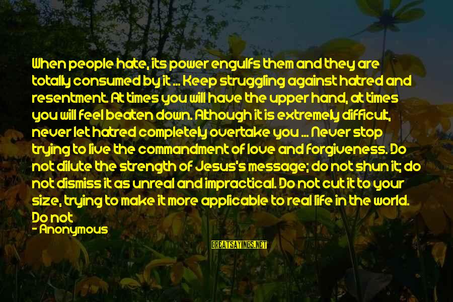 The Power Of Forgiveness Sayings By Anonymous: When people hate, its power engulfs them and they are totally consumed by it ...
