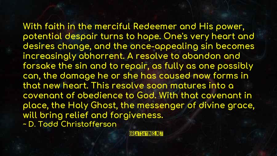 The Power Of Forgiveness Sayings By D. Todd Christofferson: With faith in the merciful Redeemer and His power, potential despair turns to hope. One's