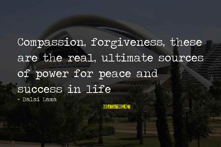 The Power Of Forgiveness Sayings By Dalai Lama: Compassion, forgiveness, these are the real, ultimate sources of power for peace and success in