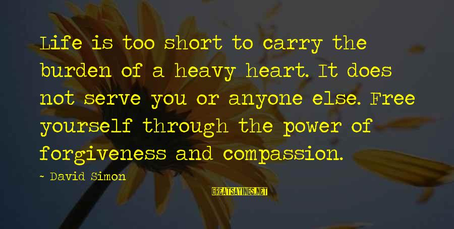 The Power Of Forgiveness Sayings By David Simon: Life is too short to carry the burden of a heavy heart. It does not