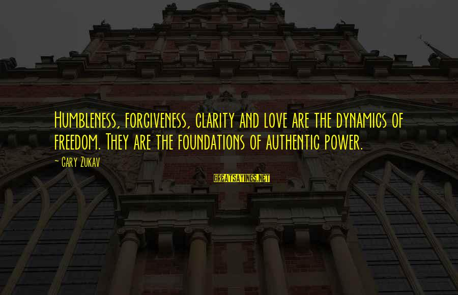 The Power Of Forgiveness Sayings By Gary Zukav: Humbleness, forgiveness, clarity and love are the dynamics of freedom. They are the foundations of