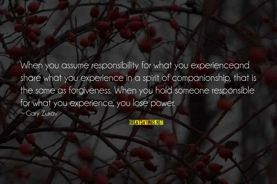 The Power Of Forgiveness Sayings By Gary Zukav: When you assume responsibility for what you experienceand share what you experience in a spirit