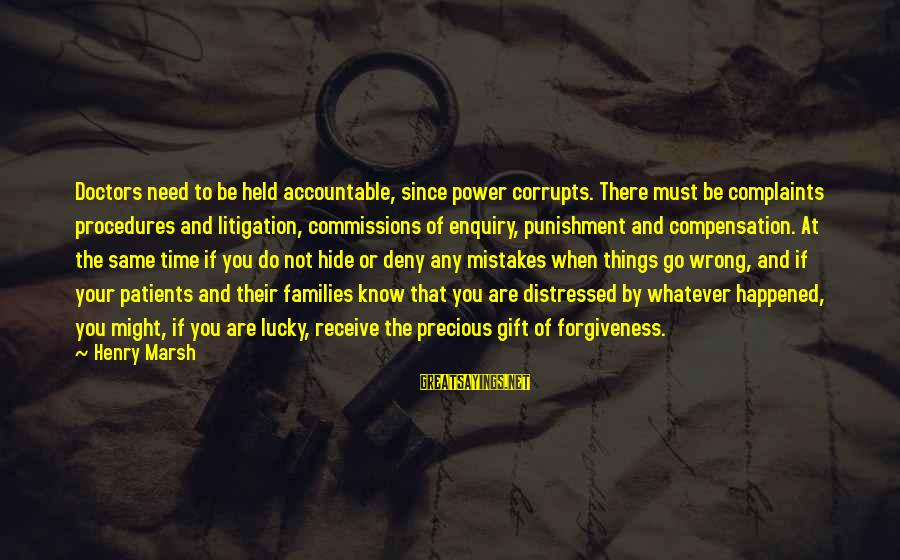 The Power Of Forgiveness Sayings By Henry Marsh: Doctors need to be held accountable, since power corrupts. There must be complaints procedures and