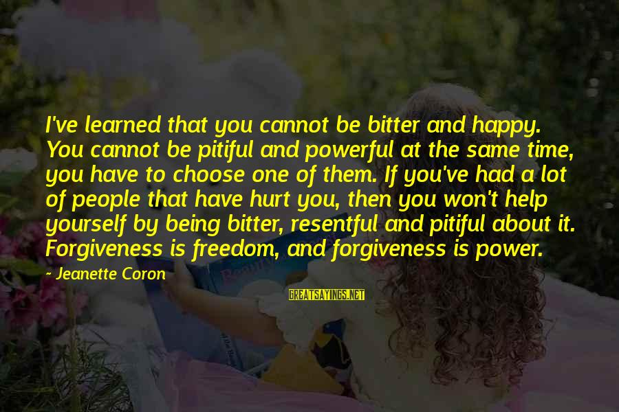 The Power Of Forgiveness Sayings By Jeanette Coron: I've learned that you cannot be bitter and happy. You cannot be pitiful and powerful