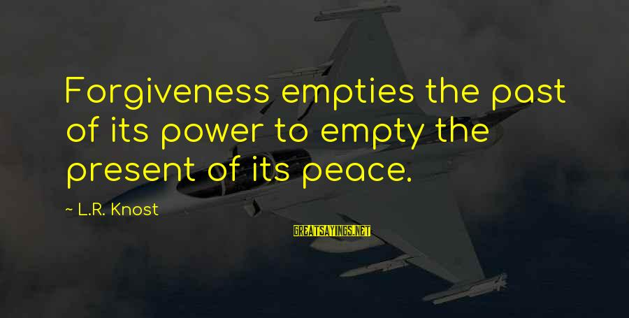 The Power Of Forgiveness Sayings By L.R. Knost: Forgiveness empties the past of its power to empty the present of its peace.