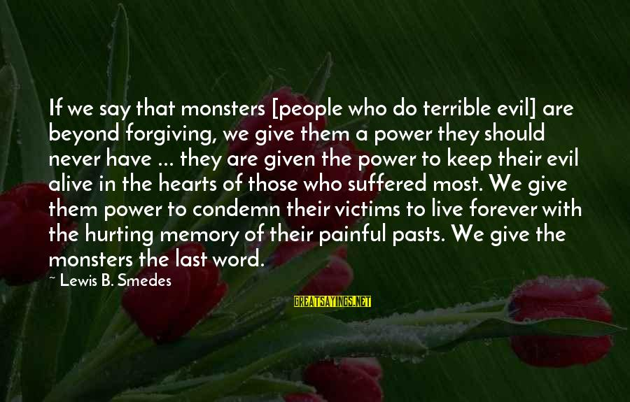 The Power Of Forgiveness Sayings By Lewis B. Smedes: If we say that monsters [people who do terrible evil] are beyond forgiving, we give