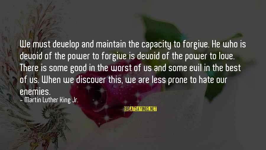 The Power Of Forgiveness Sayings By Martin Luther King Jr.: We must develop and maintain the capacity to forgive. He who is devoid of the
