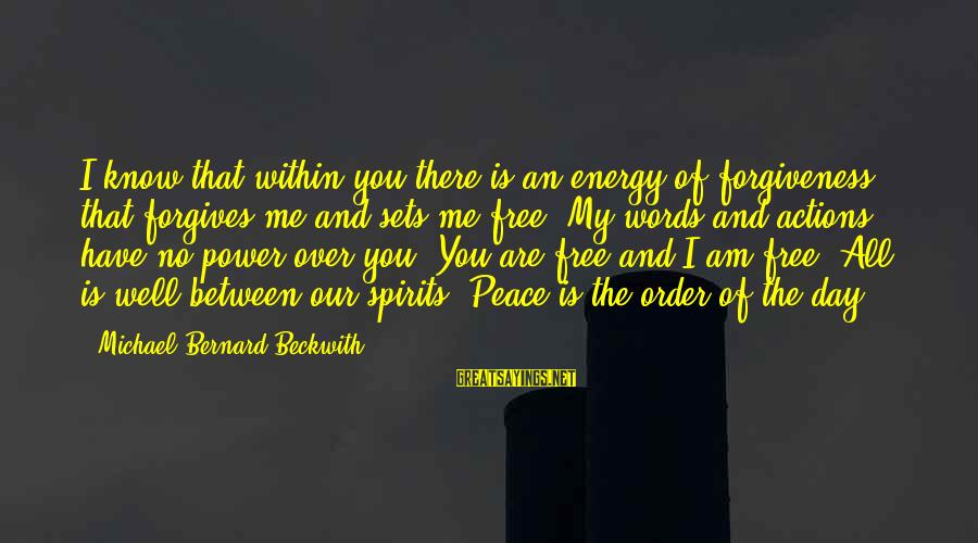 The Power Of Forgiveness Sayings By Michael Bernard Beckwith: I know that within you there is an energy of forgiveness that forgives me and