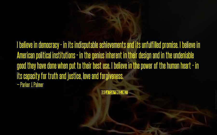 The Power Of Forgiveness Sayings By Parker J. Palmer: I believe in democracy - in its indisputable achievements and its unfulfilled promise. I believe