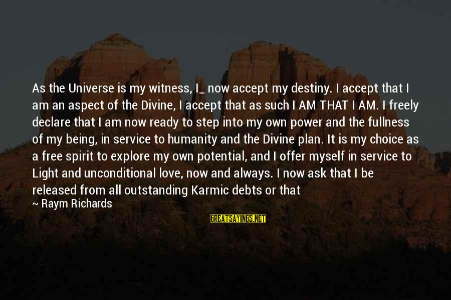 The Power Of Forgiveness Sayings By Raym Richards: As the Universe is my witness, I_ now accept my destiny. I accept that I