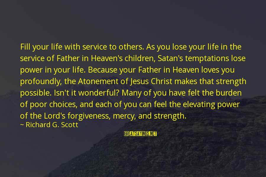 The Power Of Forgiveness Sayings By Richard G. Scott: Fill your life with service to others. As you lose your life in the service