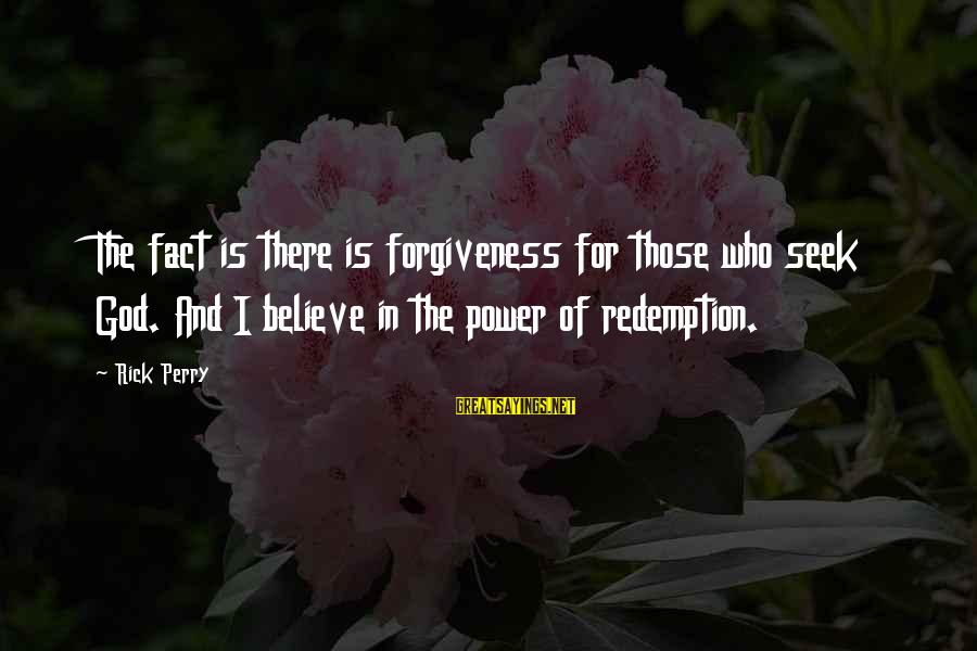 The Power Of Forgiveness Sayings By Rick Perry: The fact is there is forgiveness for those who seek God. And I believe in