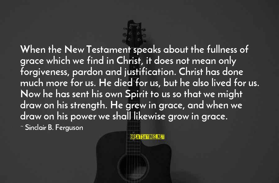 The Power Of Forgiveness Sayings By Sinclair B. Ferguson: When the New Testament speaks about the fullness of grace which we find in Christ,