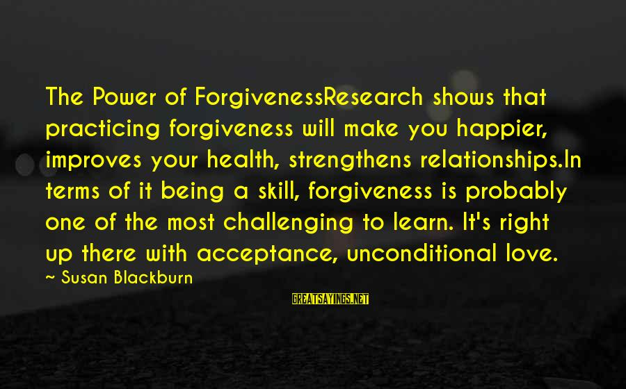 The Power Of Forgiveness Sayings By Susan Blackburn: The Power of ForgivenessResearch shows that practicing forgiveness will make you happier, improves your health,