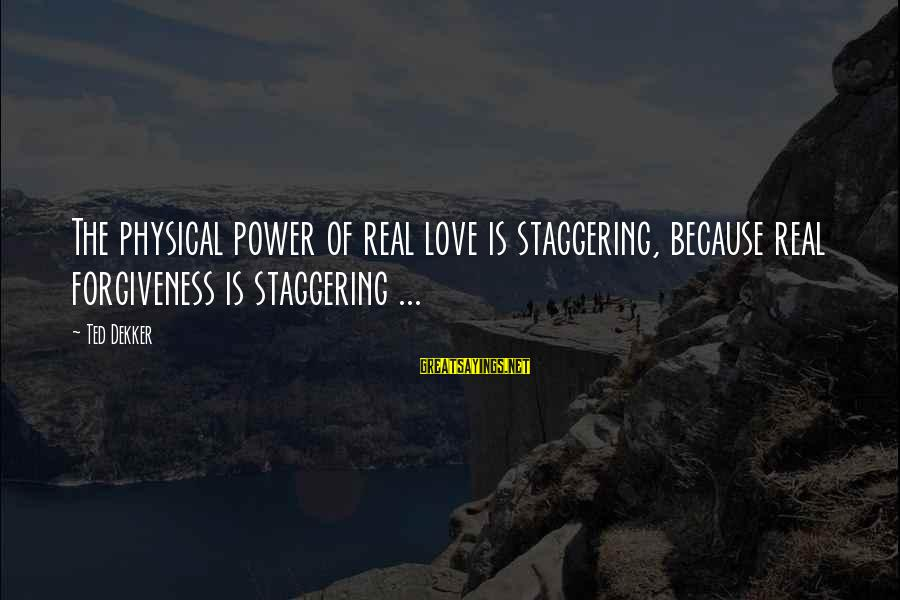 The Power Of Forgiveness Sayings By Ted Dekker: The physical power of real love is staggering, because real forgiveness is staggering ...