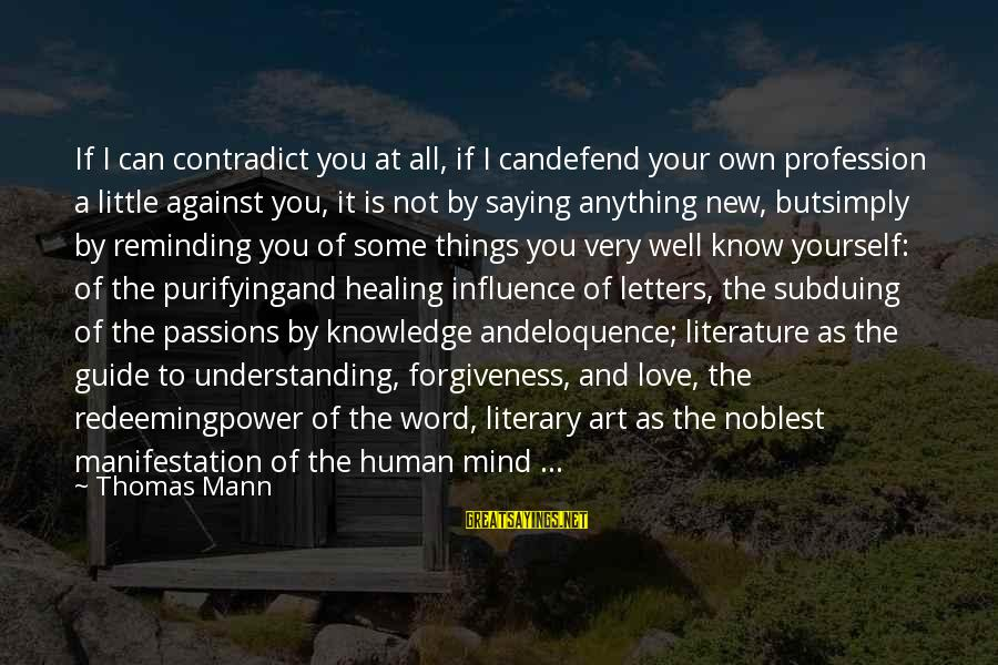 The Power Of Forgiveness Sayings By Thomas Mann: If I can contradict you at all, if I candefend your own profession a little