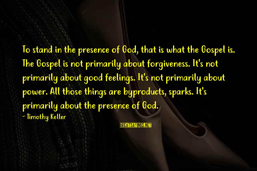 The Power Of Forgiveness Sayings By Timothy Keller: To stand in the presence of God, that is what the Gospel is. The Gospel