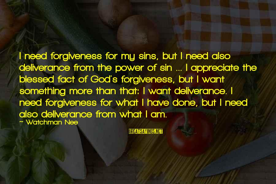 The Power Of Forgiveness Sayings By Watchman Nee: I need forgiveness for my sins, but I need also deliverance from the power of