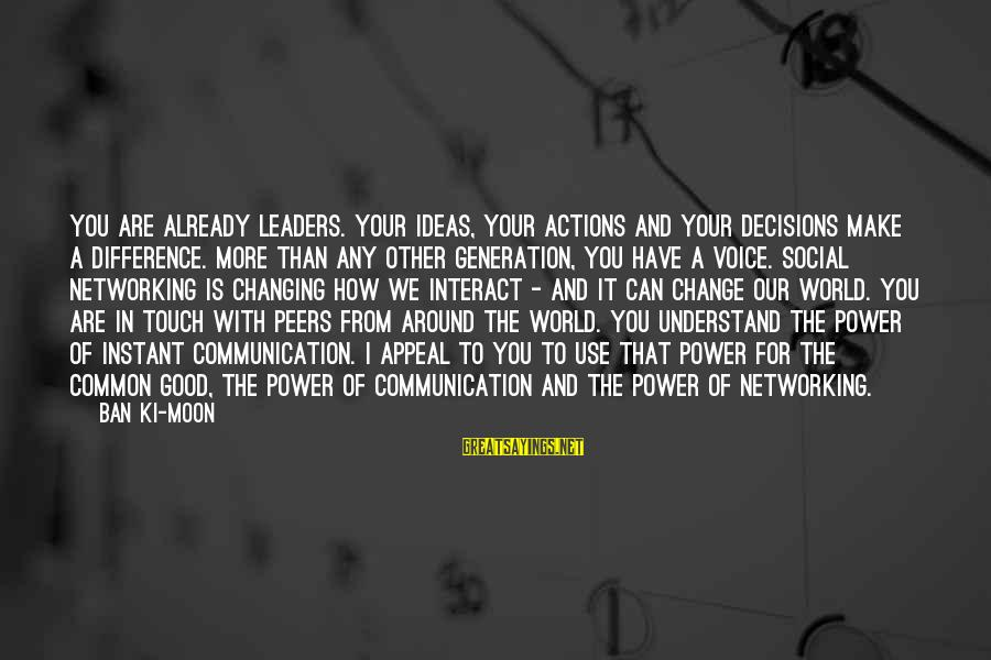 The Power Of Social Networking Sayings By Ban Ki-moon: You are already leaders. Your ideas, your actions and your decisions make a difference. More
