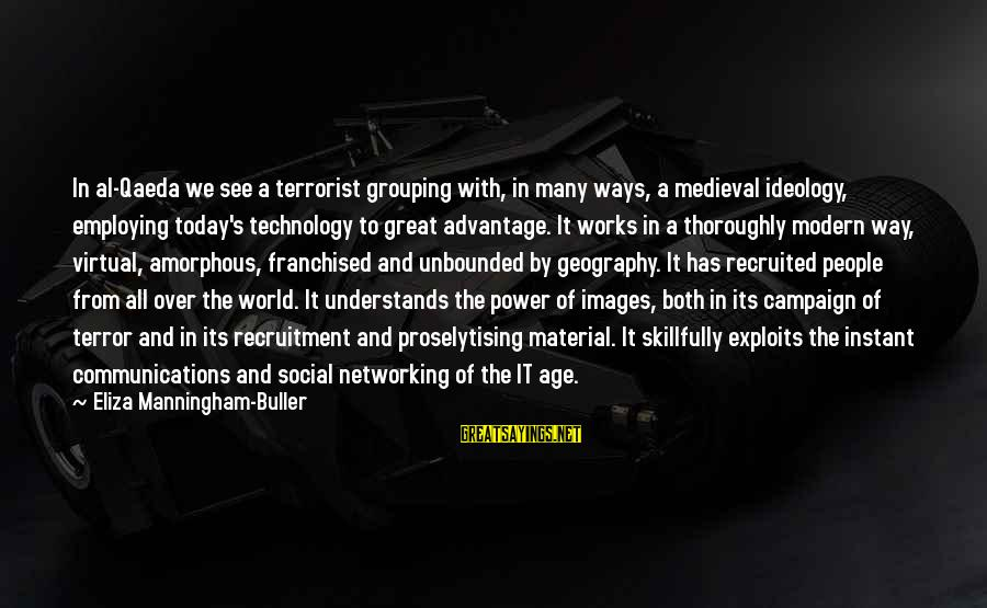 The Power Of Social Networking Sayings By Eliza Manningham-Buller: In al-Qaeda we see a terrorist grouping with, in many ways, a medieval ideology, employing