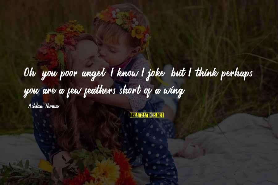 The Princess Bride Book Love Sayings By Ashlan Thomas: Oh, you poor angel. I know I joke, but I think perhaps you are a