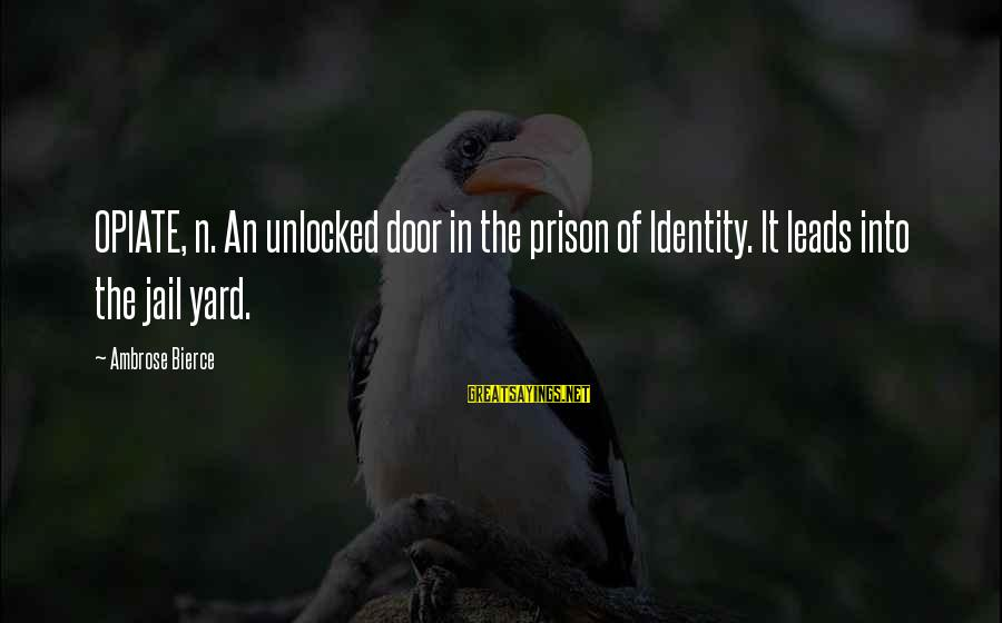The Prison Sayings By Ambrose Bierce: OPIATE, n. An unlocked door in the prison of Identity. It leads into the jail