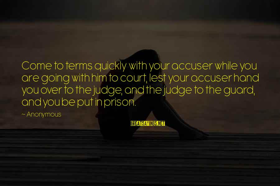 The Prison Sayings By Anonymous: Come to terms quickly with your accuser while you are going with him to court,