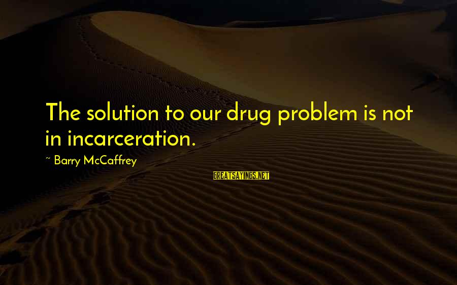 The Prison Sayings By Barry McCaffrey: The solution to our drug problem is not in incarceration.