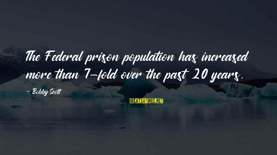 The Prison Sayings By Bobby Scott: The Federal prison population has increased more than 7-fold over the past 20 years.