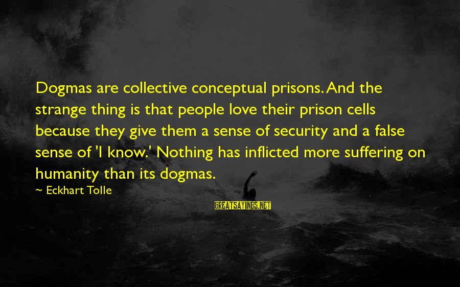 The Prison Sayings By Eckhart Tolle: Dogmas are collective conceptual prisons. And the strange thing is that people love their prison