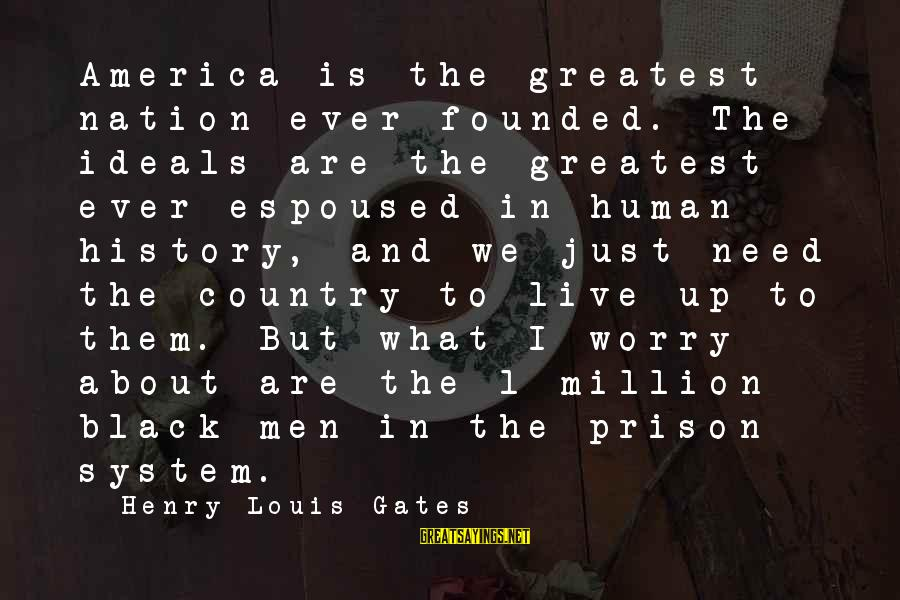 The Prison Sayings By Henry Louis Gates: America is the greatest nation ever founded. The ideals are the greatest ever espoused in