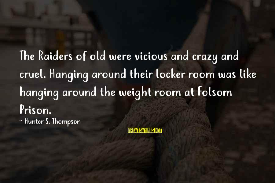 The Prison Sayings By Hunter S. Thompson: The Raiders of old were vicious and crazy and cruel. Hanging around their locker room