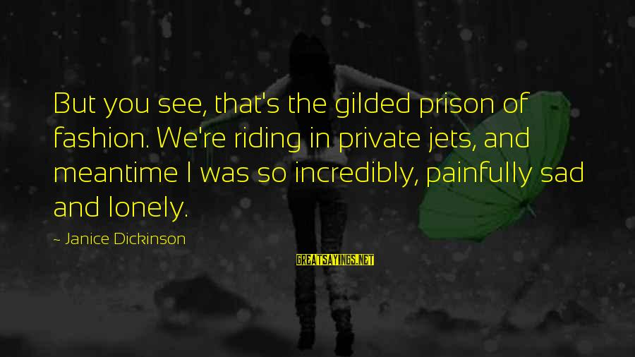 The Prison Sayings By Janice Dickinson: But you see, that's the gilded prison of fashion. We're riding in private jets, and