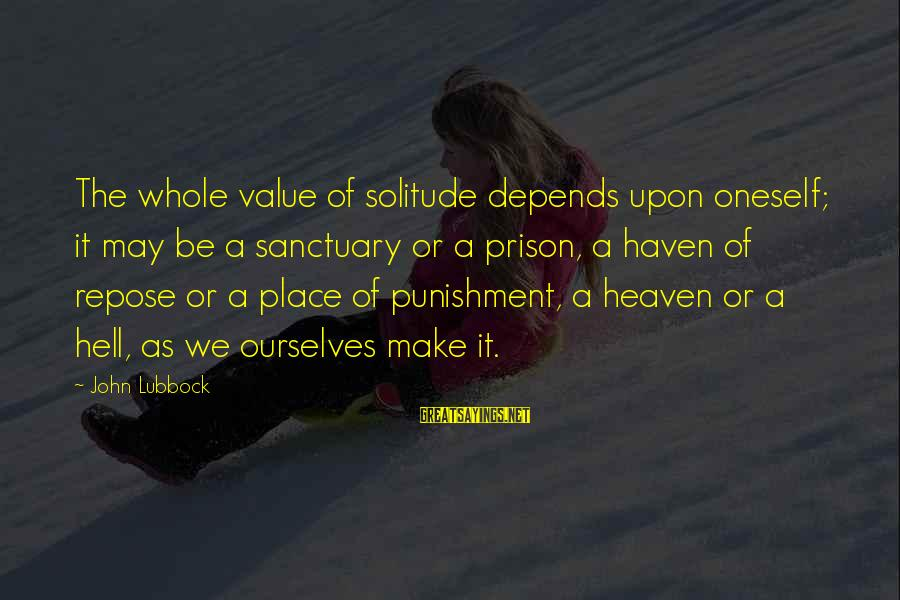 The Prison Sayings By John Lubbock: The whole value of solitude depends upon oneself; it may be a sanctuary or a