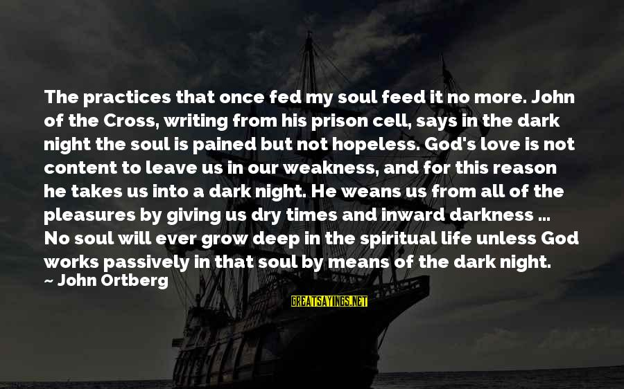 The Prison Sayings By John Ortberg: The practices that once fed my soul feed it no more. John of the Cross,