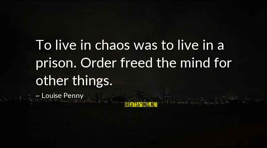 The Prison Sayings By Louise Penny: To live in chaos was to live in a prison. Order freed the mind for