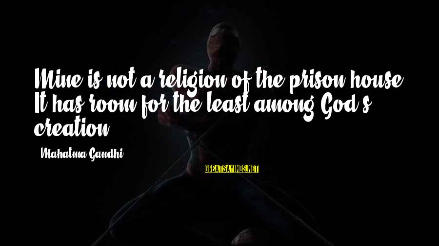 The Prison Sayings By Mahatma Gandhi: Mine is not a religion of the prison-house. It has room for the least among