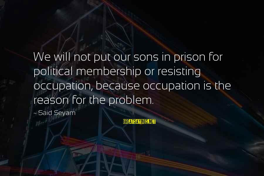 The Prison Sayings By Said Seyam: We will not put our sons in prison for political membership or resisting occupation, because