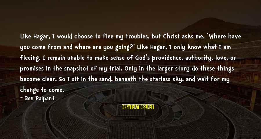 The Promises Of God Sayings By Ben Palpant: Like Hagar, I would choose to flee my troubles, but Christ asks me, 'Where have